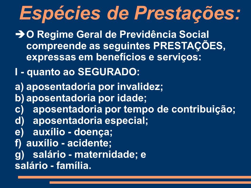Espécies de Prestações: O Regime Geral de Previdência Social compreende as seguintes PRESTAÇÕES, expressas em benefícios e serviços: I - quanto ao SEG