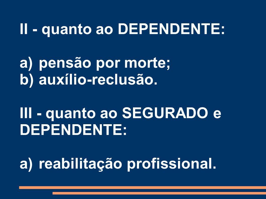 II - quanto ao DEPENDENTE: a) pensão por morte; b) auxílio-reclusão. III - quanto ao SEGURADO e DEPENDENTE: a)reabilitação profissional.