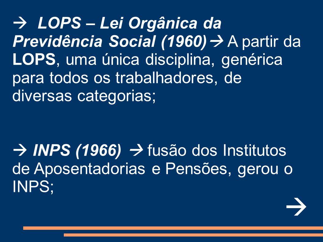 LOPS – Lei Orgânica da Previdência Social (1960) A partir da LOPS, uma única disciplina, genérica para todos os trabalhadores, de diversas categorias;