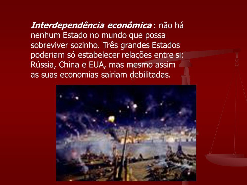 Interdependência econômica : não há nenhum Estado no mundo que possa sobreviver sozinho. Três grandes Estados poderiam só estabelecer relações entre s