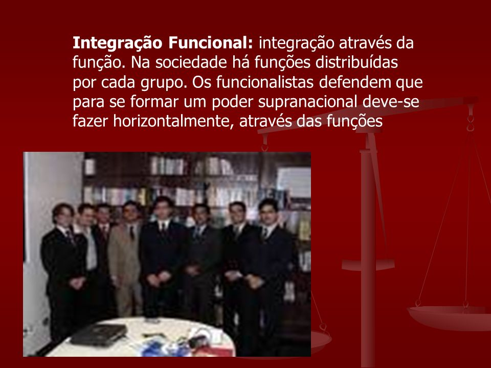 Integração Funcional: integração através da função. Na sociedade há funções distribuídas por cada grupo. Os funcionalistas defendem que para se formar