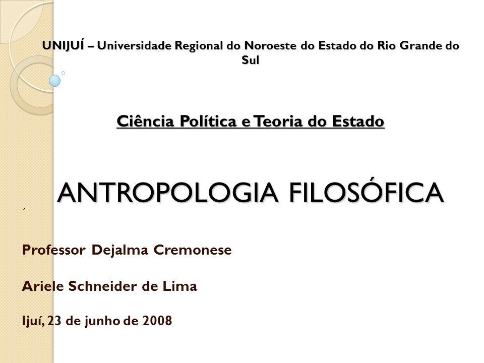 UNIJUÍ – Universidade Regional do Noroeste do Estado do Rio Grande do Sul Ciência Política e Teoria do Estado ANTROPOLOGIA FILOSÓFICA ´ Professor Deja