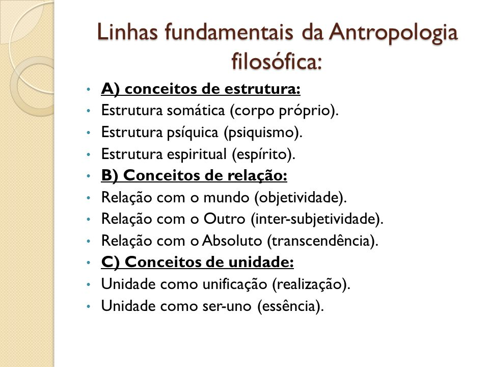 Linhas fundamentais da Antropologia filosófica: A) conceitos de estrutura: Estrutura somática (corpo próprio). Estrutura psíquica (psiquismo). Estrutu
