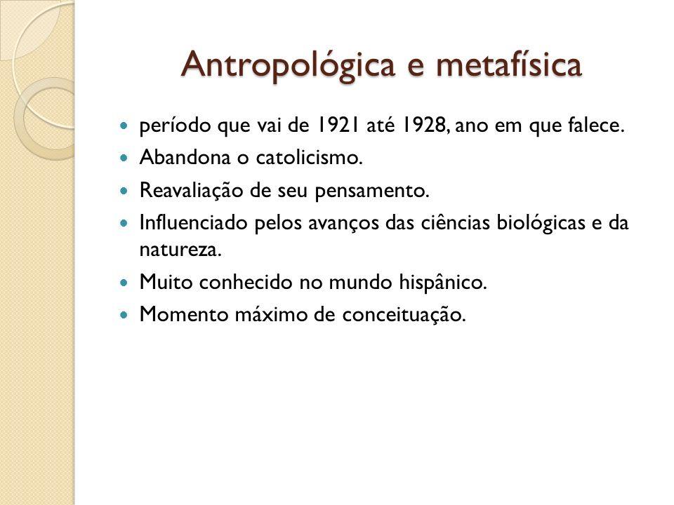Antropológica e metafísica período que vai de 1921 até 1928, ano em que falece. Abandona o catolicismo. Reavaliação de seu pensamento. Influenciado pe