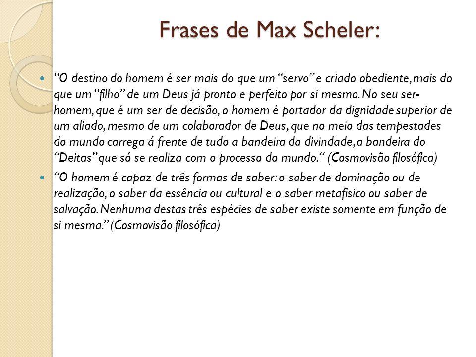 Frases de Max Scheler: O destino do homem é ser mais do que um servo e criado obediente, mais do que um filho de um Deus já pronto e perfeito por si m