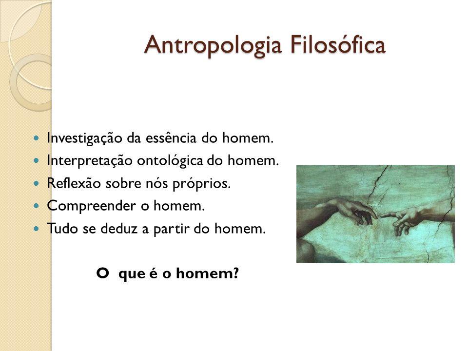 Antropologia Filosófica Investigação da essência do homem. Interpretação ontológica do homem. Reflexão sobre nós próprios. Compreender o homem. Tudo s