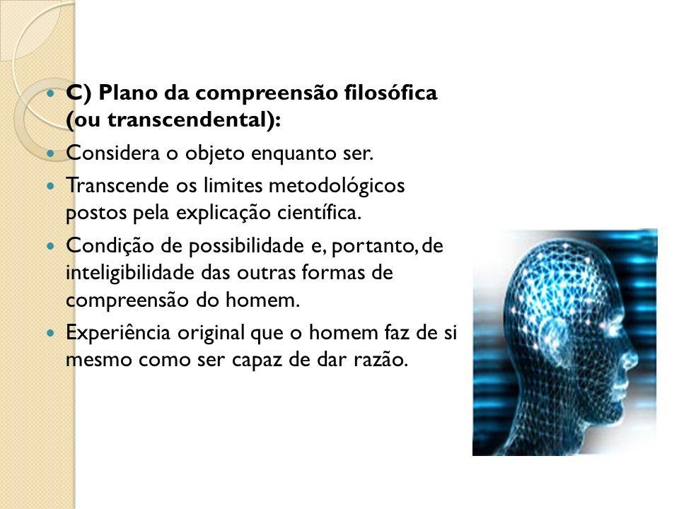 C) Plano da compreensão filosófica (ou transcendental): Considera o objeto enquanto ser. Transcende os limites metodológicos postos pela explicação ci