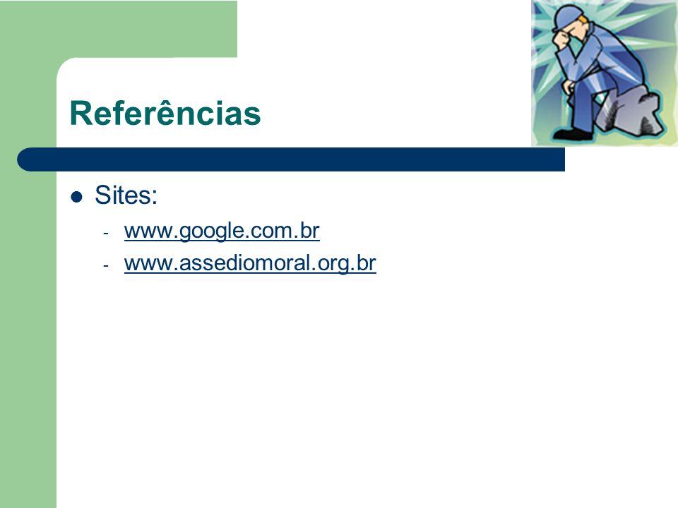 Referências Sites: - www.google.com.br www.google.com.br - www.assediomoral.org.br www.assediomoral.org.br