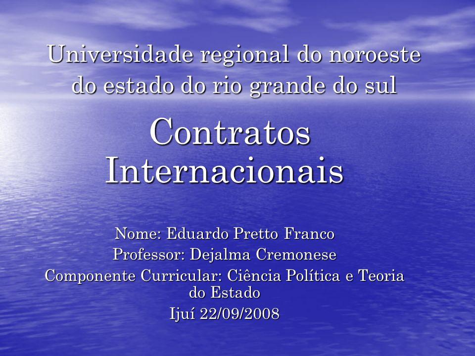 Universidade regional do noroeste do estado do rio grande do sul Contratos Internacionais Contratos Internacionais Nome: Eduardo Pretto Franco Profess