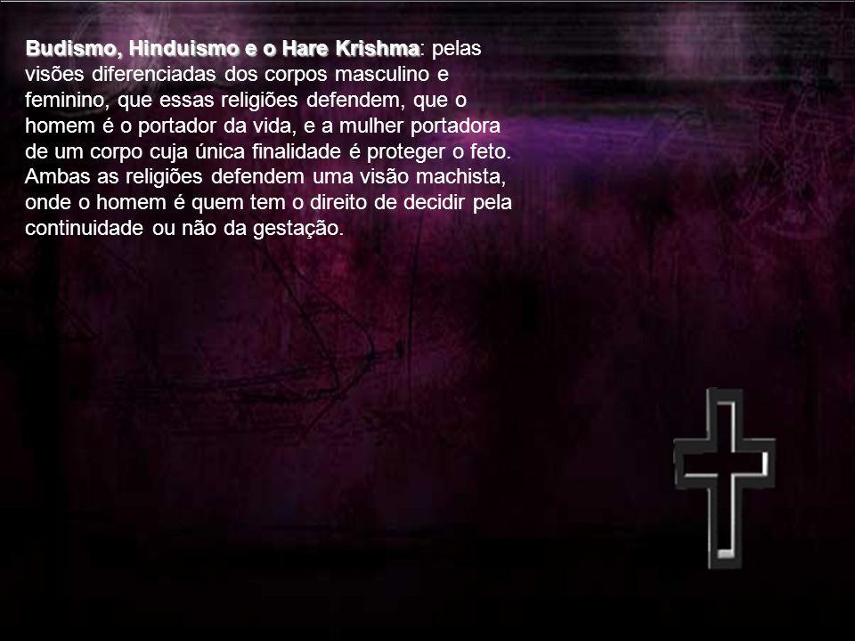Budismo, Hinduismo e o Hare Krishma Budismo, Hinduismo e o Hare Krishma: pelas visões diferenciadas dos corpos masculino e feminino, que essas religiões defendem, que o homem é o portador da vida, e a mulher portadora de um corpo cuja única finalidade é proteger o feto.