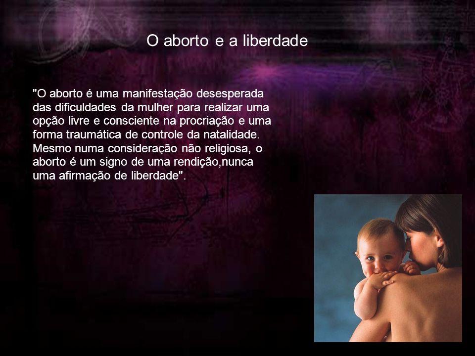 O aborto e a liberdade O aborto é uma manifestação desesperada das dificuldades da mulher para realizar uma opção livre e consciente na procriação e uma forma traumática de controle da natalidade.