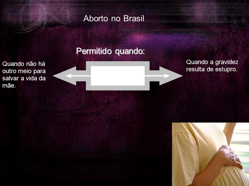Aborto no Brasil Permitido quando: Quando não há outro meio para salvar a vida da mãe.