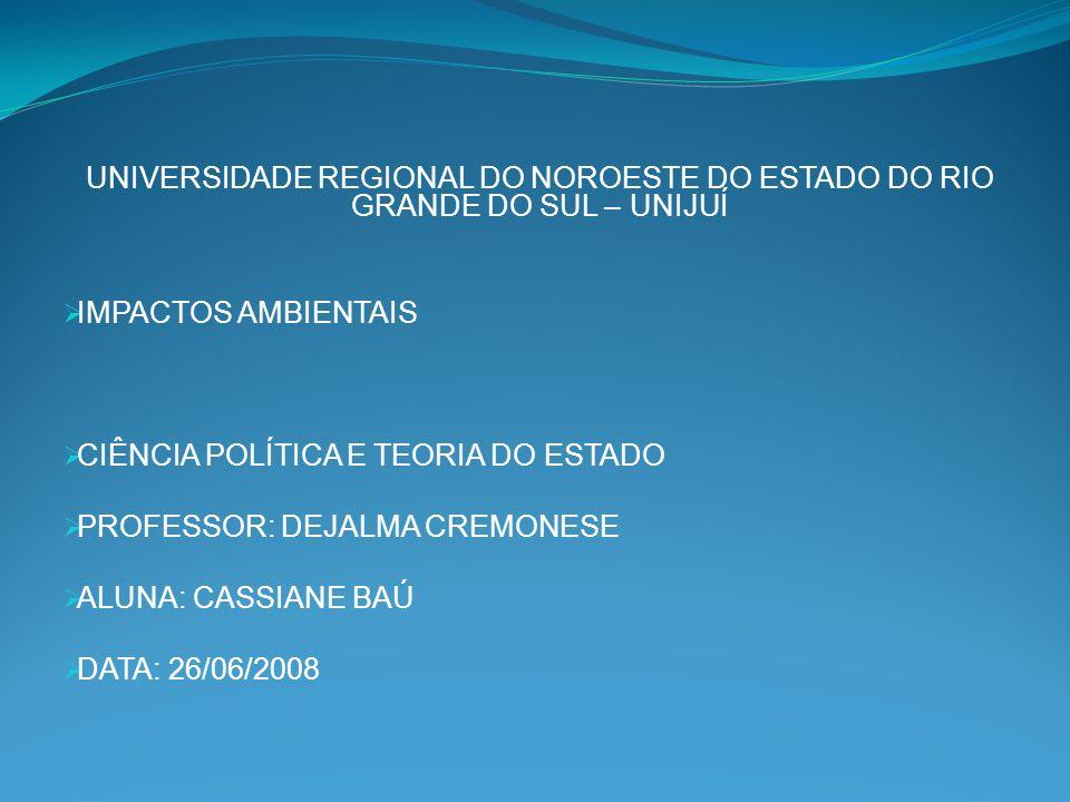 UNIVERSIDADE REGIONAL DO NOROESTE DO ESTADO DO RIO GRANDE DO SUL – UNIJUÍ IMPACTOS AMBIENTAIS CIÊNCIA POLÍTICA E TEORIA DO ESTADO PROFESSOR: DEJALMA CREMONESE ALUNA: CASSIANE BAÚ DATA: 26/06/2008
