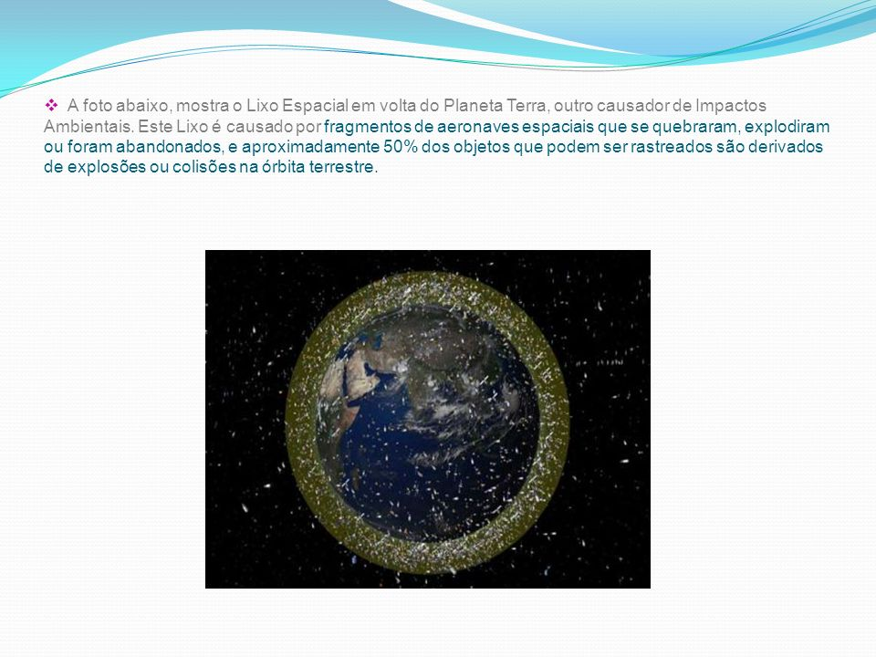 A foto abaixo, mostra o Lixo Espacial em volta do Planeta Terra, outro causador de Impactos Ambientais. Este Lixo é causado por fragmentos de aeronave
