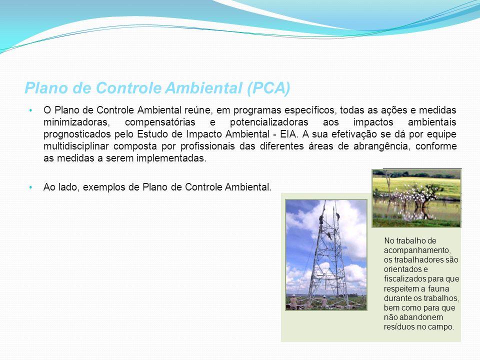 Plano de Controle Ambiental (PCA) O Plano de Controle Ambiental reúne, em programas específicos, todas as ações e medidas minimizadoras, compensatórias e potencializadoras aos impactos ambientais prognosticados pelo Estudo de Impacto Ambiental - EIA.