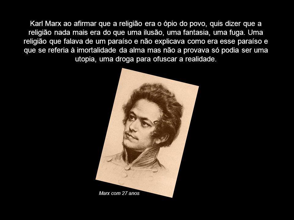Karl Marx ao afirmar que a religião era o ópio do povo, quis dizer que a religião nada mais era do que uma ilusão, uma fantasia, uma fuga. Uma religiã