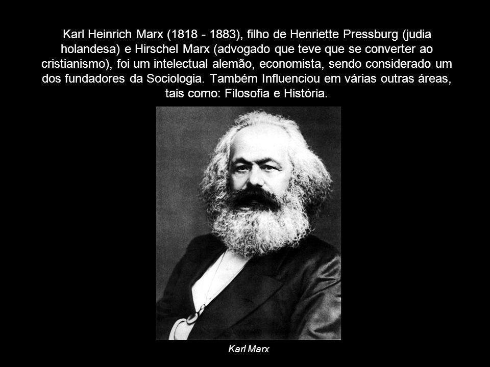 Karl Heinrich Marx (1818 - 1883), filho de Henriette Pressburg (judia holandesa) e Hirschel Marx (advogado que teve que se converter ao cristianismo),