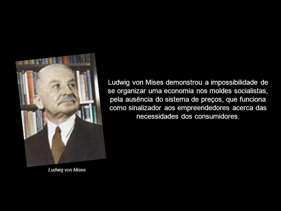 Ludwig von Mises demonstrou a impossibilidade de se organizar uma economia nos moldes socialistas, pela ausência do sistema de preços, que funciona co