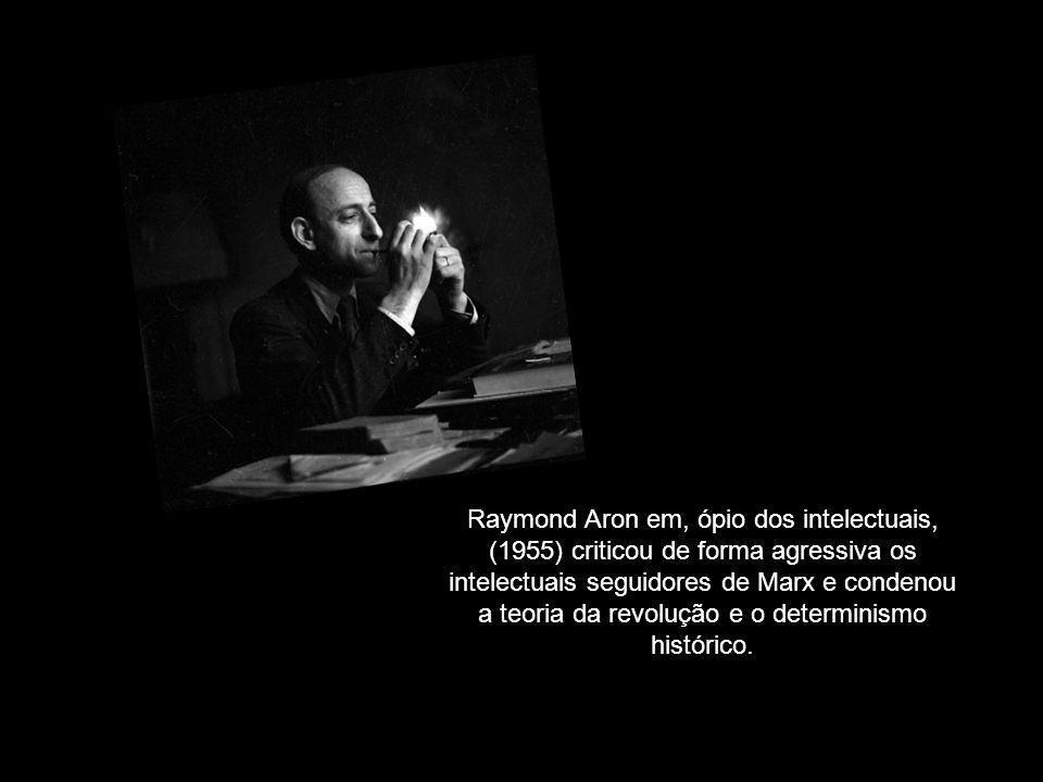 Raymond Aron em, ópio dos intelectuais, (1955) criticou de forma agressiva os intelectuais seguidores de Marx e condenou a teoria da revolução e o det