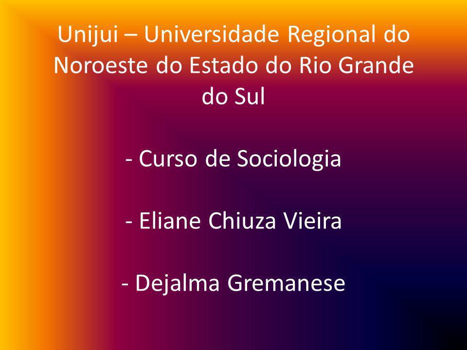 Unijui – Universidade Regional do Noroeste do Estado do Rio Grande do Sul - Curso de Sociologia - Eliane Chiuza Vieira - Dejalma Gremanese