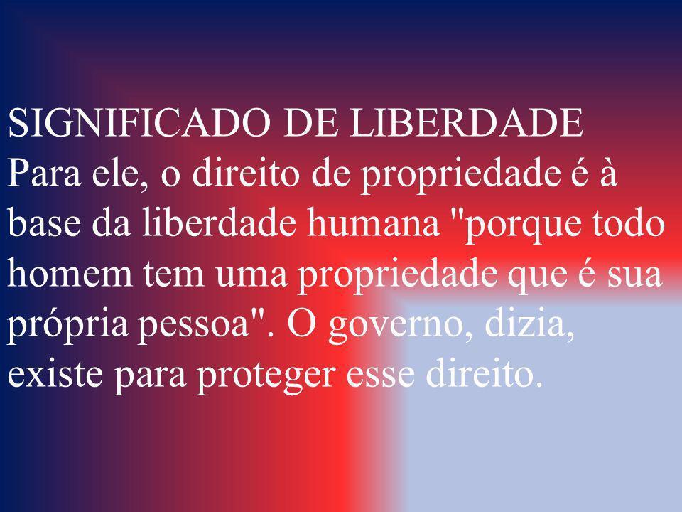 SIGNIFICADO DE LIBERDADE Para ele, o direito de propriedade é à base da liberdade humana porque todo homem tem uma propriedade que é sua própria pessoa .