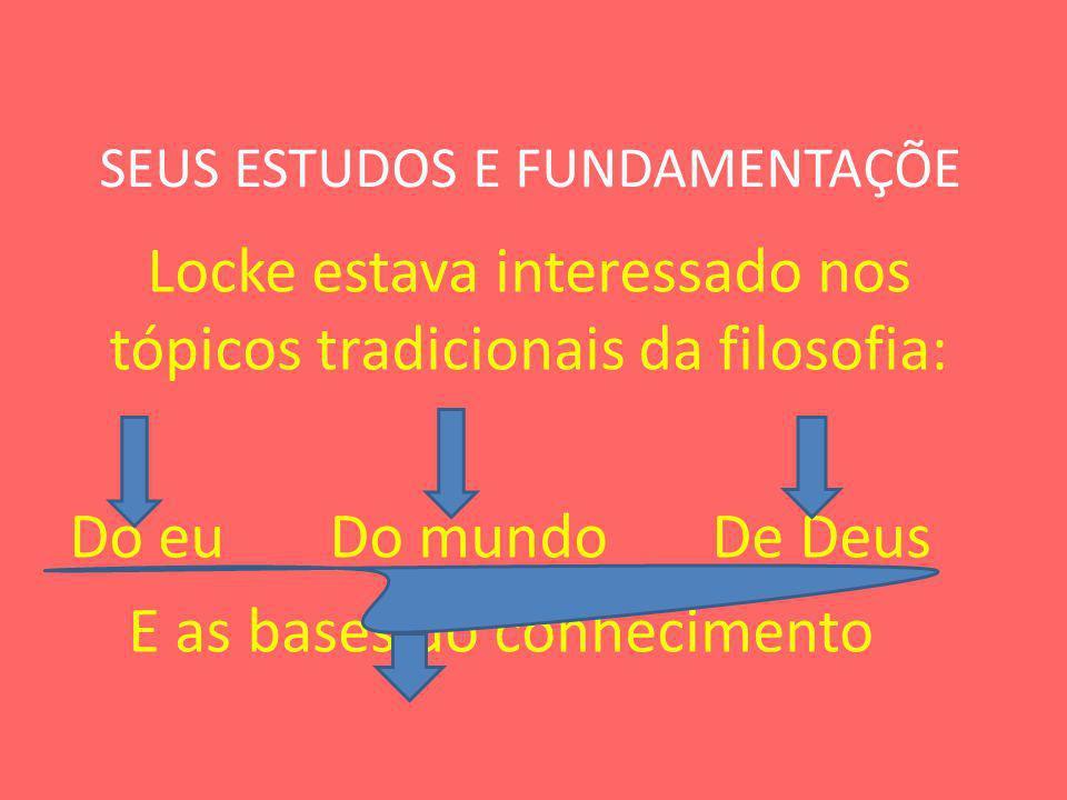 SEUS ESTUDOS E FUNDAMENTAÇÕE Locke estava interessado nos tópicos tradicionais da filosofia: Do eu Do mundo De Deus E as bases do conhecimento