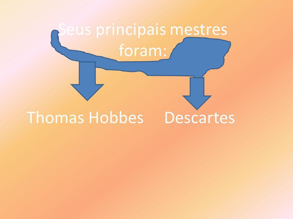 Seus principais mestres foram: Thomas Hobbes Descartes
