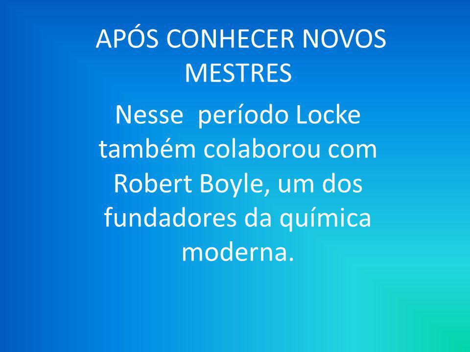 APÓS CONHECER NOVOS MESTRES Nesse período Locke também colaborou com Robert Boyle, um dos fundadores da química moderna.