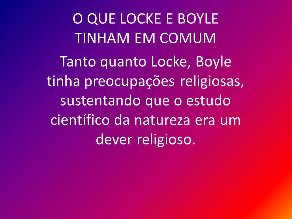 O QUE LOCKE E BOYLE TINHAM EM COMUM Tanto quanto Locke, Boyle tinha preocupações religiosas, sustentando que o estudo científico da natureza era um dever religioso.