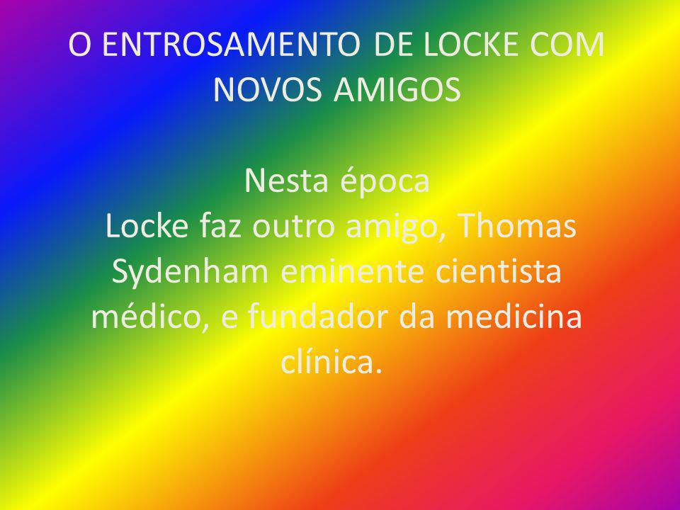 O ENTROSAMENTO DE LOCKE COM NOVOS AMIGOS Nesta época Locke faz outro amigo, Thomas Sydenham eminente cientista médico, e fundador da medicina clínica.