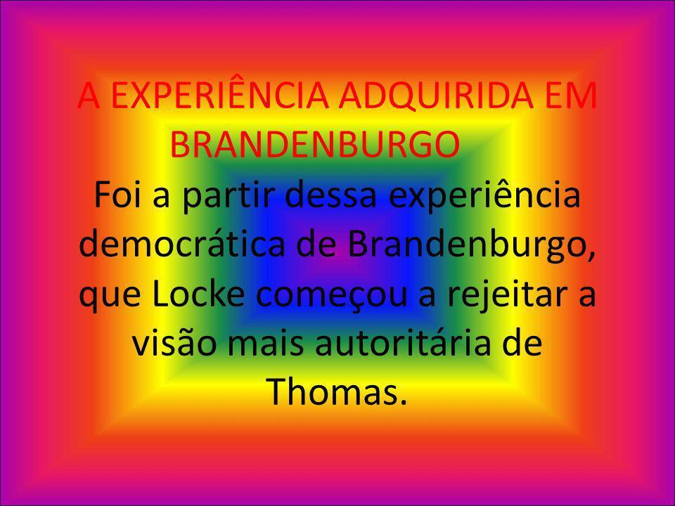 A EXPERIÊNCIA ADQUIRIDA EM BRANDENBURGO Foi a partir dessa experiência democrática de Brandenburgo, que Locke começou a rejeitar a visão mais autoritária de Thomas.