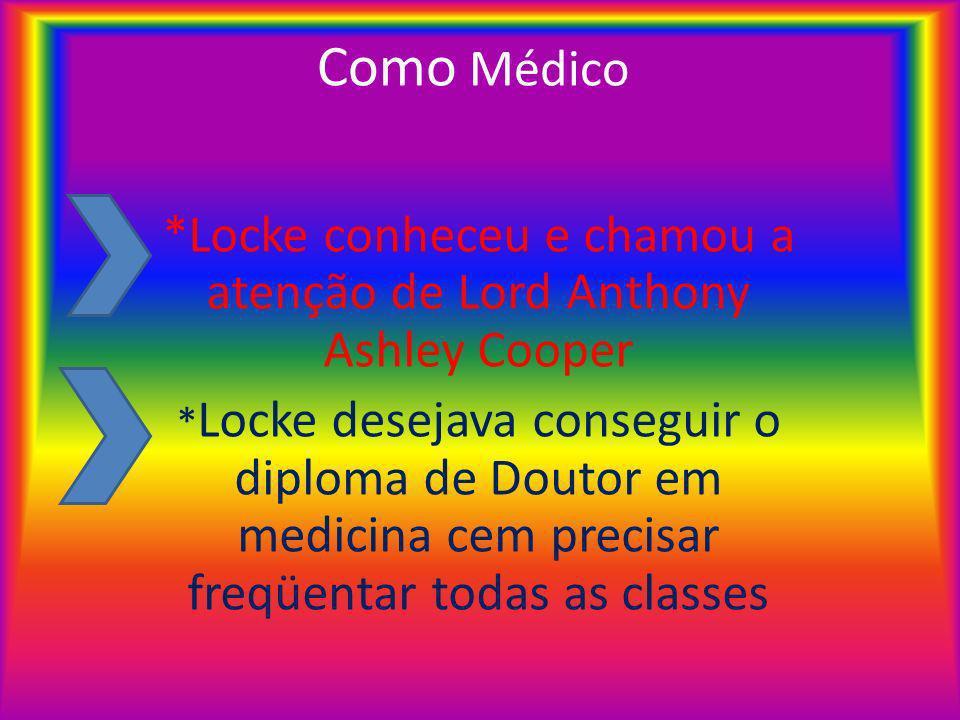 Como Médico *Locke conheceu e chamou a atenção de Lord Anthony Ashley Cooper * Locke desejava conseguir o diploma de Doutor em medicina cem precisar freqüentar todas as classes