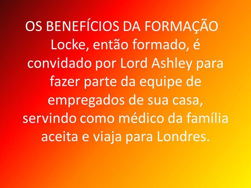 OS BENEFÍCIOS DA FORMAÇÃO Locke, então formado, é convidado por Lord Ashley para fazer parte da equipe de empregados de sua casa, servindo como médico da família aceita e viaja para Londres.