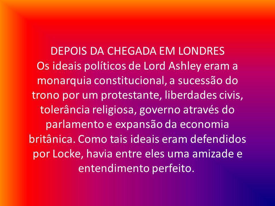 DEPOIS DA CHEGADA EM LONDRES Os ideais políticos de Lord Ashley eram a monarquia constitucional, a sucessão do trono por um protestante, liberdades civis, tolerância religiosa, governo através do parlamento e expansão da economia britânica.