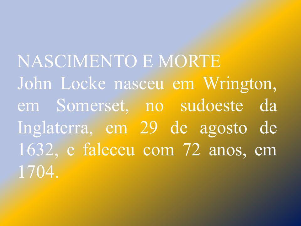 NASCIMENTO E MORTE John Locke nasceu em Wrington, em Somerset, no sudoeste da Inglaterra, em 29 de agosto de 1632, e faleceu com 72 anos, em 1704.
