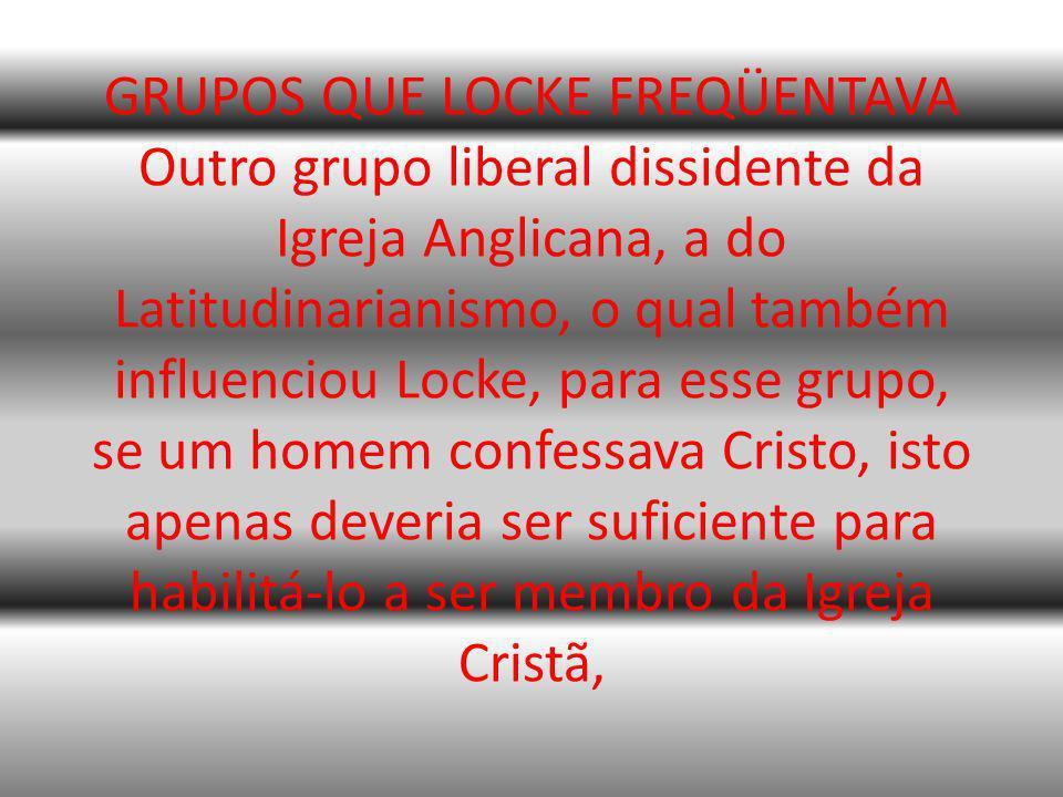 GRUPOS QUE LOCKE FREQÜENTAVA Outro grupo liberal dissidente da Igreja Anglicana, a do Latitudinarianismo, o qual também influenciou Locke, para esse grupo, se um homem confessava Cristo, isto apenas deveria ser suficiente para habilitá-lo a ser membro da Igreja Cristã,