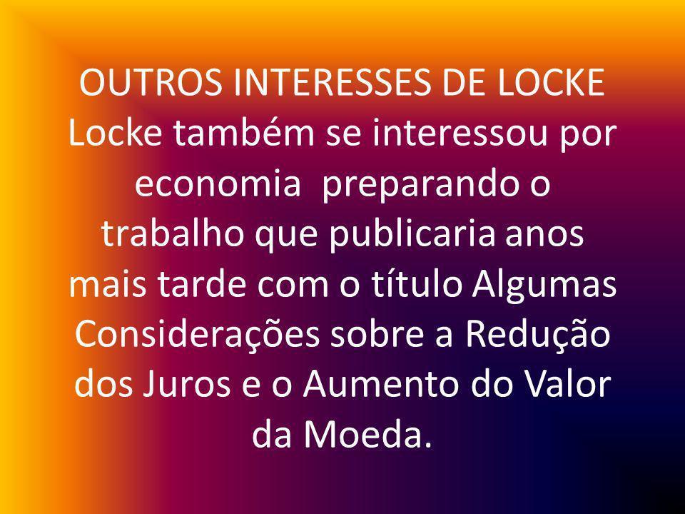 OUTROS INTERESSES DE LOCKE Locke também se interessou por economia preparando o trabalho que publicaria anos mais tarde com o título Algumas Considerações sobre a Redução dos Juros e o Aumento do Valor da Moeda.