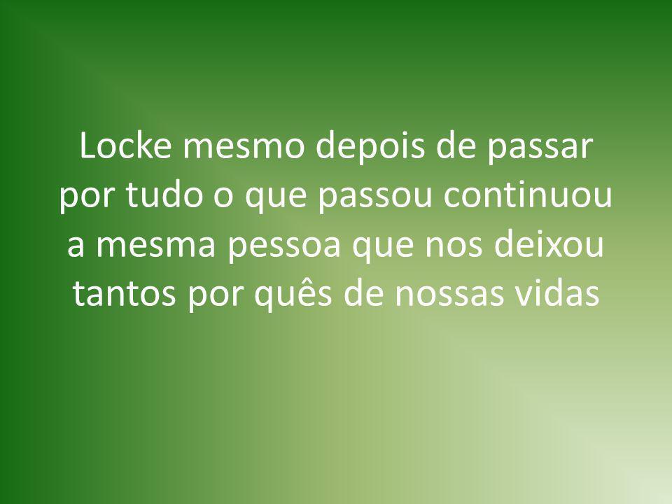 Locke mesmo depois de passar por tudo o que passou continuou a mesma pessoa que nos deixou tantos por quês de nossas vidas