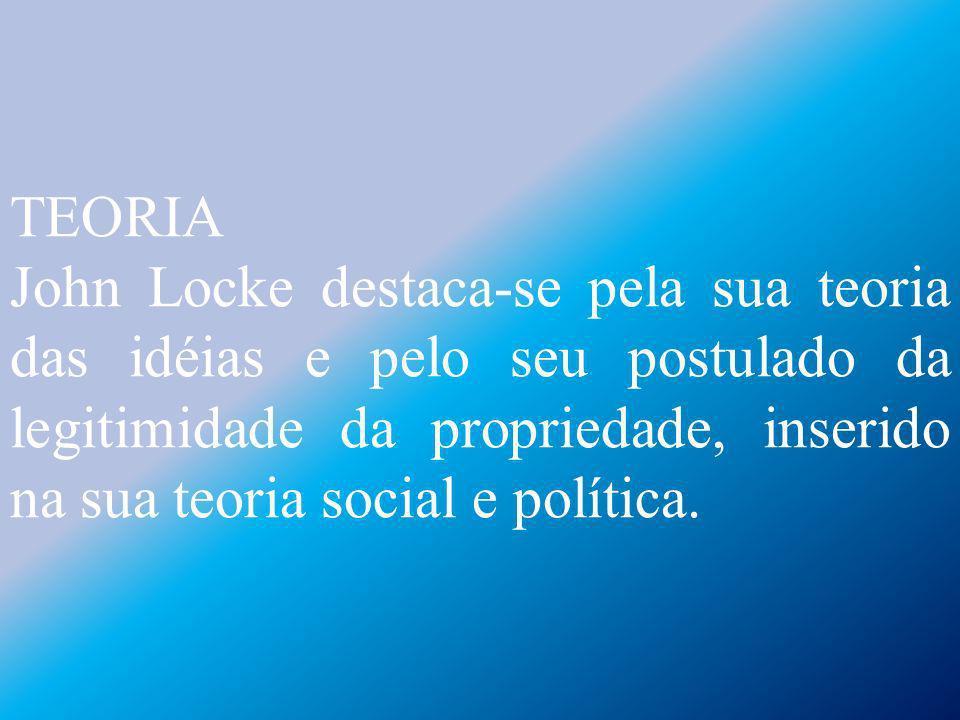 TEORIA John Locke destaca-se pela sua teoria das idéias e pelo seu postulado da legitimidade da propriedade, inserido na sua teoria social e política.