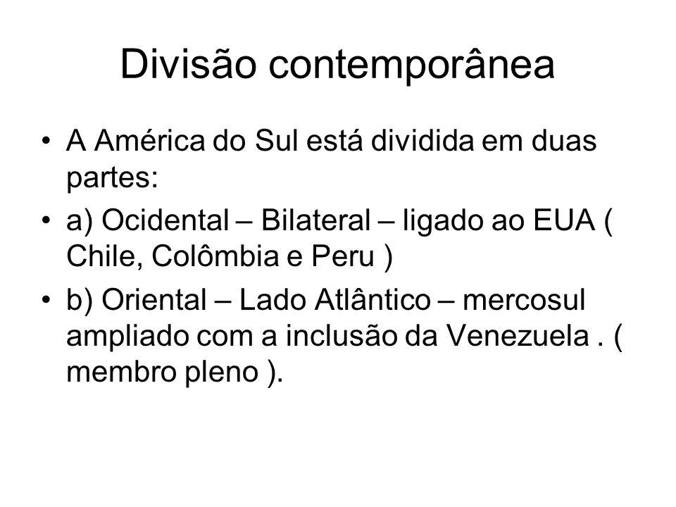 Divisão contemporânea A América do Sul está dividida em duas partes: a) Ocidental – Bilateral – ligado ao EUA ( Chile, Colômbia e Peru ) b) Oriental –