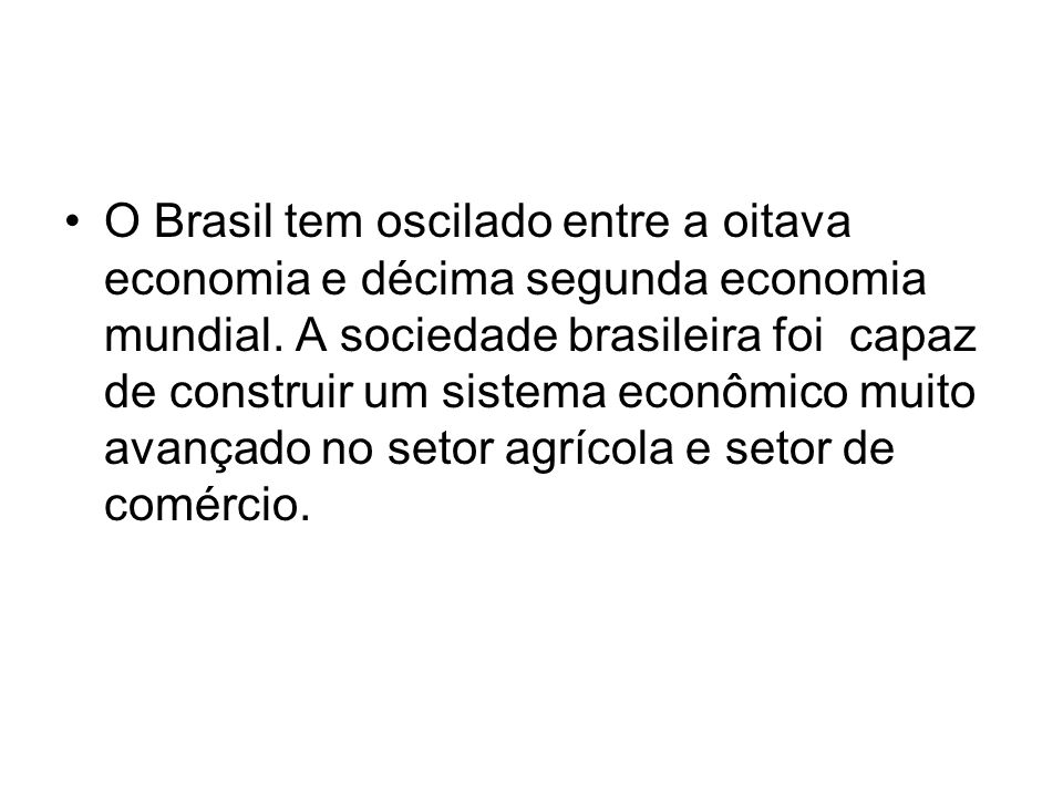 O Brasil tem oscilado entre a oitava economia e décima segunda economia mundial. A sociedade brasileira foi capaz de construir um sistema econômico mu