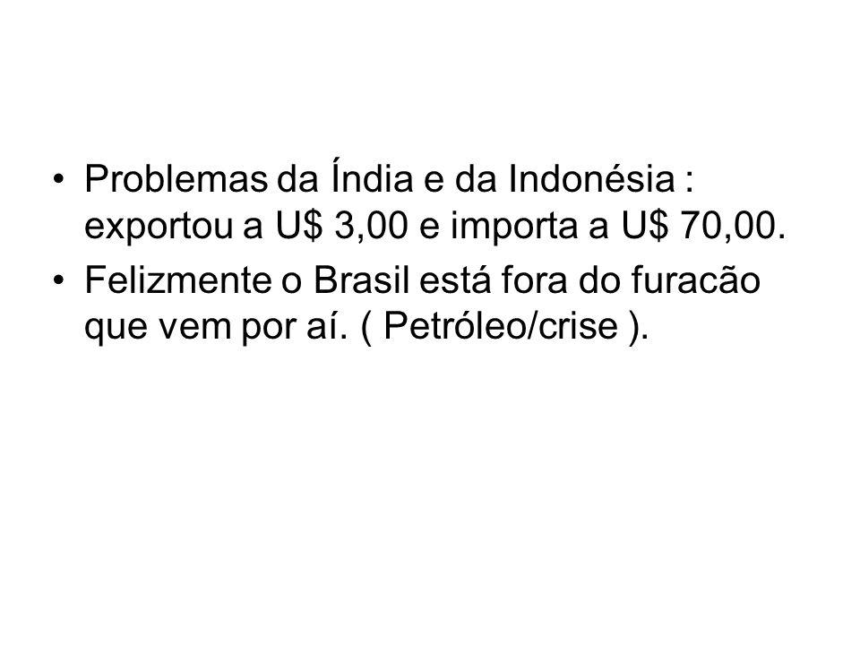 Problemas da Índia e da Indonésia : exportou a U$ 3,00 e importa a U$ 70,00. Felizmente o Brasil está fora do furacão que vem por aí. ( Petróleo/crise