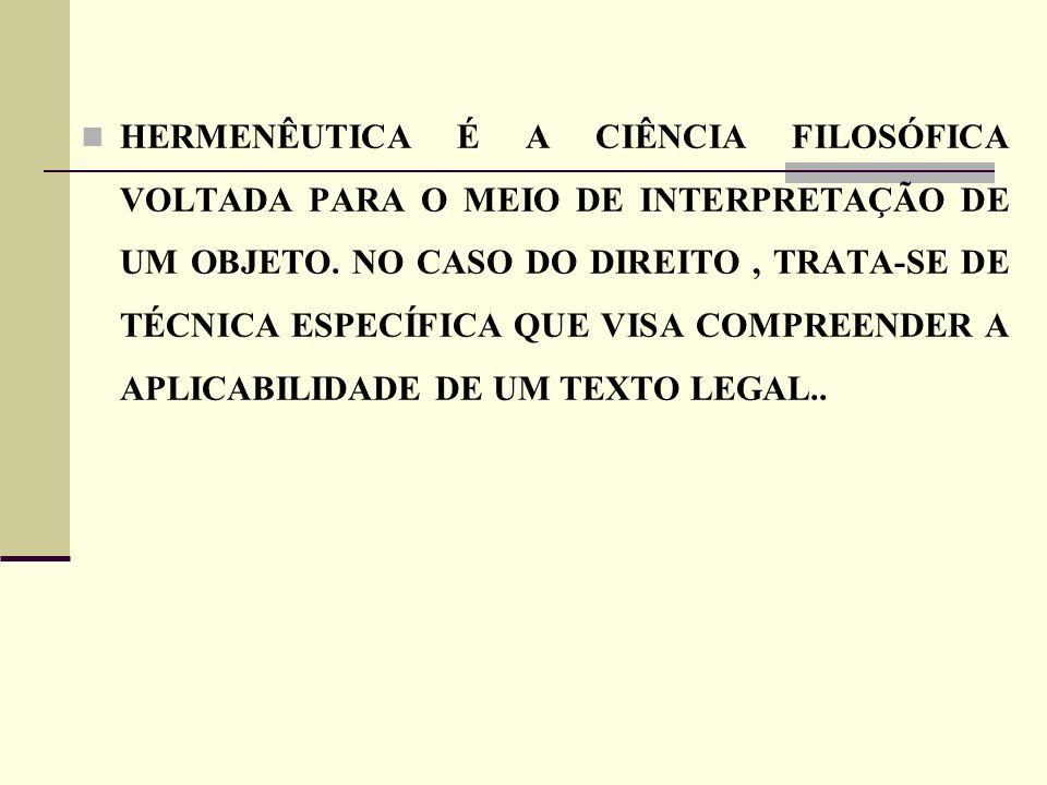 HERMENÊUTICA É A CIÊNCIA FILOSÓFICA VOLTADA PARA O MEIO DE INTERPRETAÇÃO DE UM OBJETO. NO CASO DO DIREITO, TRATA-SE DE TÉCNICA ESPECÍFICA QUE VISA COM