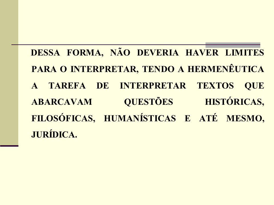 DESSA FORMA, NÃO DEVERIA HAVER LIMITES PARA O INTERPRETAR, TENDO A HERMENÊUTICA A TAREFA DE INTERPRETAR TEXTOS QUE ABARCAVAM QUESTÕES HISTÓRICAS, FILO