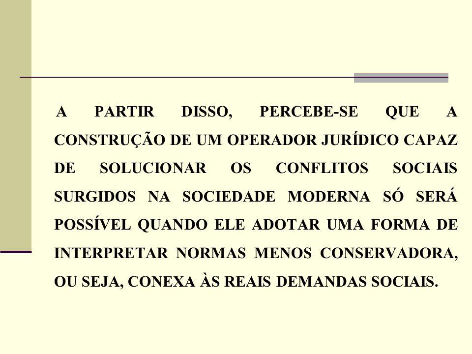 A PARTIR DISSO, PERCEBE-SE QUE A CONSTRUÇÃO DE UM OPERADOR JURÍDICO CAPAZ DE SOLUCIONAR OS CONFLITOS SOCIAIS SURGIDOS NA SOCIEDADE MODERNA SÓ SERÁ POS
