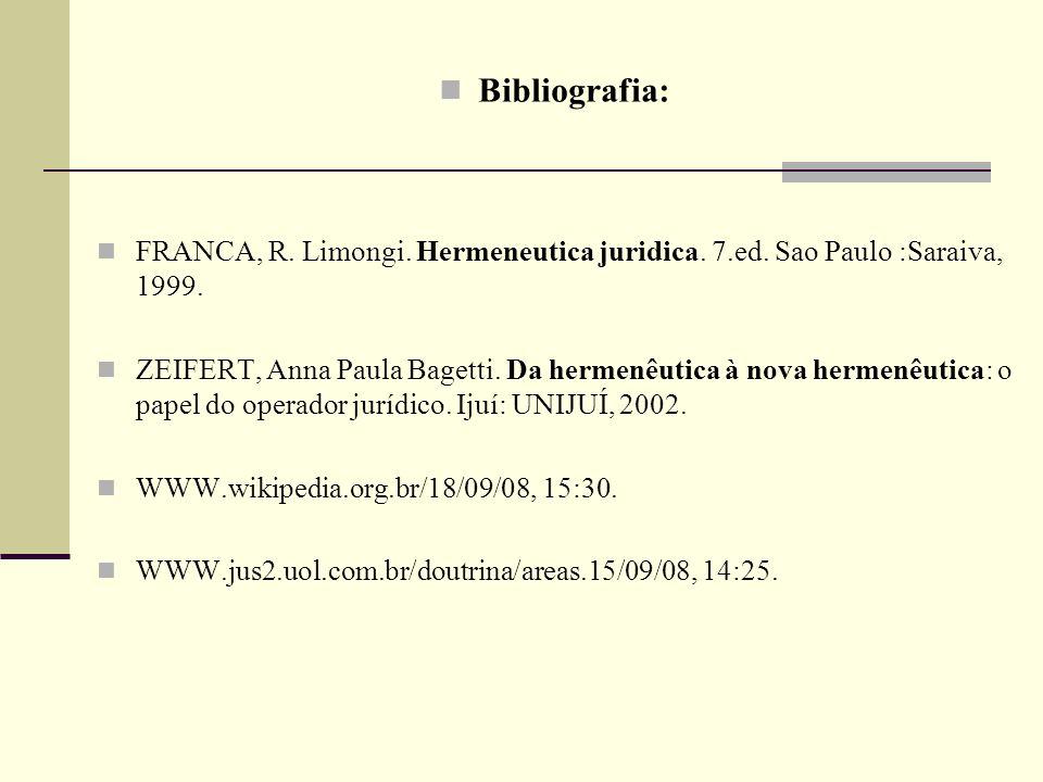 Bibliografia: FRANCA, R. Limongi. Hermeneutica juridica. 7.ed. Sao Paulo :Saraiva, 1999. ZEIFERT, Anna Paula Bagetti. Da hermenêutica à nova hermenêut