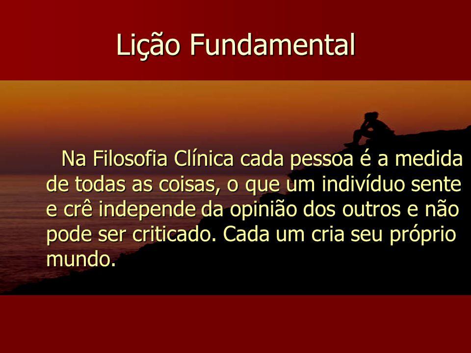 Lição Fundamental Na Filosofia Clínica cada pessoa é a medida de todas as coisas, o que um indivíduo sente e crê independe da opinião dos outros e não