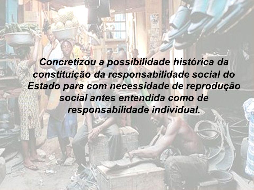 Concretizou a possibilidade histórica da constituição da responsabilidade social do Estado para com necessidade de reprodução social antes entendida c