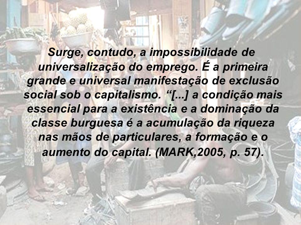 Surge, contudo, a impossibilidade de universalização do emprego. É a primeira grande e universal manifestação de exclusão social sob o capitalismo. [.