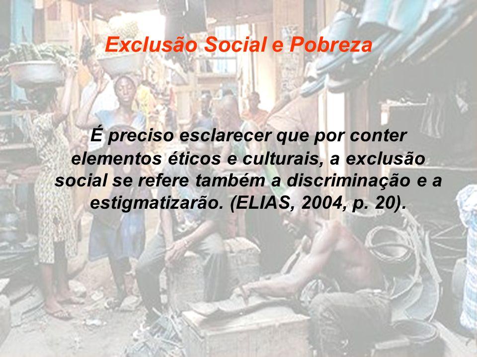 Exclusão Social e Pobreza É preciso esclarecer que por conter elementos éticos e culturais, a exclusão social se refere também a discriminação e a est